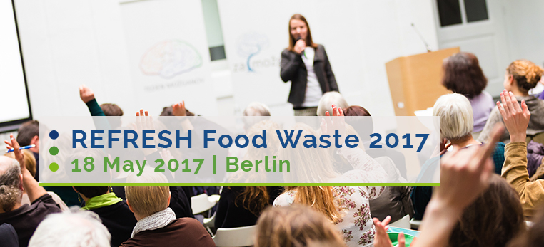 18-19 May 2017 | REFRESH Food Waste: multi-stakeholder conference connecting champions of food waste reduction and valorisation